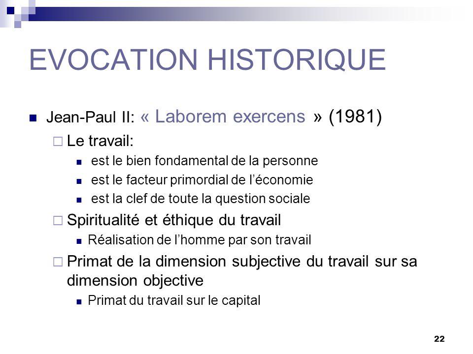 22 EVOCATION HISTORIQUE Jean-Paul II: « Laborem exercens » (1981) Le travail: est le bien fondamental de la personne est le facteur primordial de léconomie est la clef de toute la question sociale Spiritualité et éthique du travail Réalisation de lhomme par son travail Primat de la dimension subjective du travail sur sa dimension objective Primat du travail sur le capital