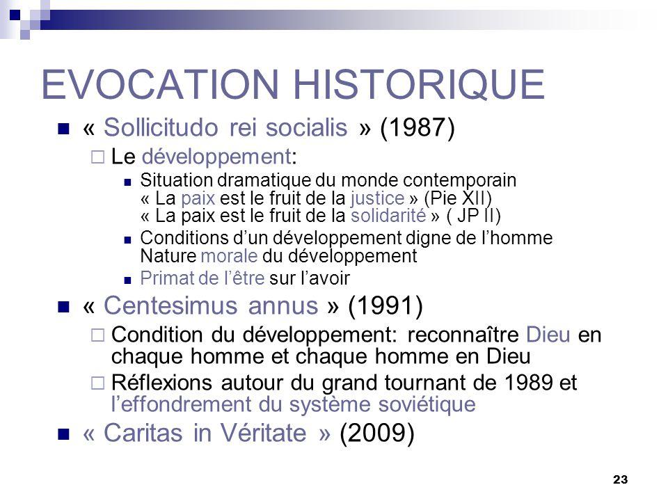 23 EVOCATION HISTORIQUE « Sollicitudo rei socialis » (1987) Le développement: Situation dramatique du monde contemporain « La paix est le fruit de la