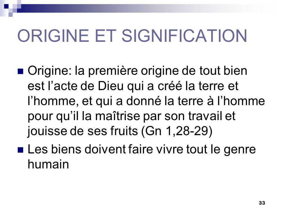 33 ORIGINE ET SIGNIFICATION Origine: la première origine de tout bien est lacte de Dieu qui a créé la terre et lhomme, et qui a donné la terre à lhomm