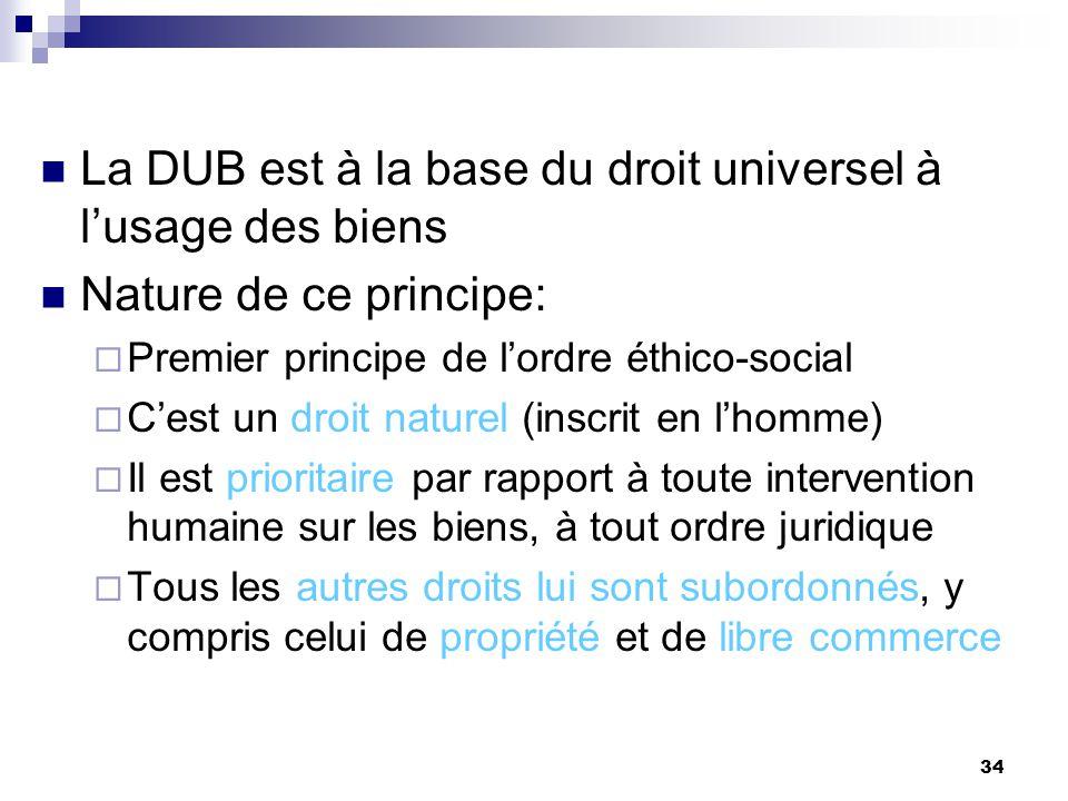 34 La DUB est à la base du droit universel à lusage des biens Nature de ce principe: Premier principe de lordre éthico-social Cest un droit naturel (i