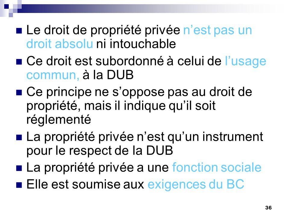 36 Le droit de propriété privée nest pas un droit absolu ni intouchable Ce droit est subordonné à celui de lusage commun, à la DUB Ce principe ne sopp