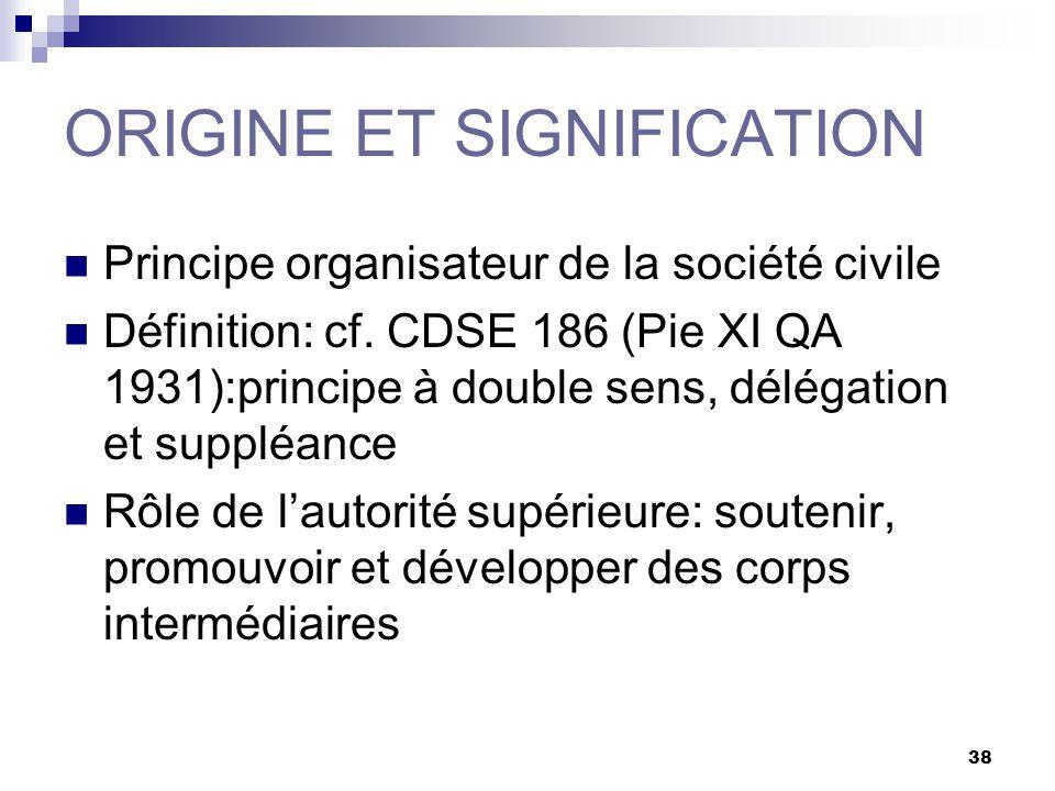 38 ORIGINE ET SIGNIFICATION Principe organisateur de la société civile Définition: cf. CDSE 186 (Pie XI QA 1931):principe à double sens, délégation et