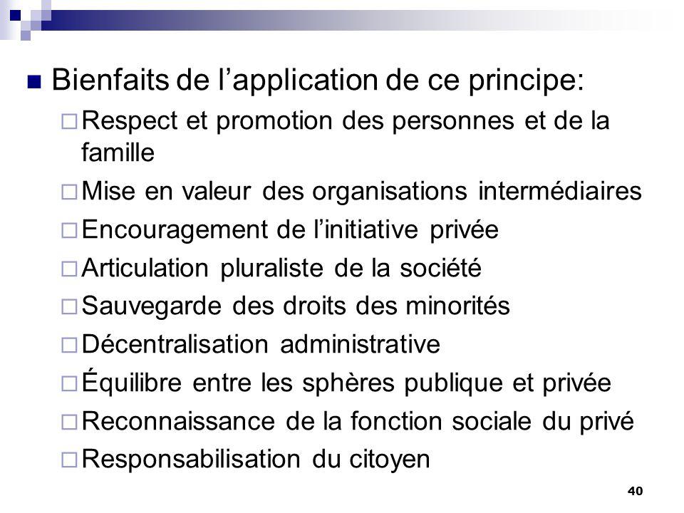 40 Bienfaits de lapplication de ce principe: Respect et promotion des personnes et de la famille Mise en valeur des organisations intermédiaires Encou
