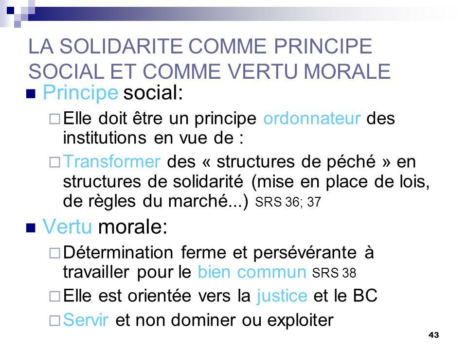 43 LA SOLIDARITE COMME PRINCIPE SOCIAL ET COMME VERTU MORALE Principe social: Elle doit être un principe ordonnateur des institutions en vue de : Tran