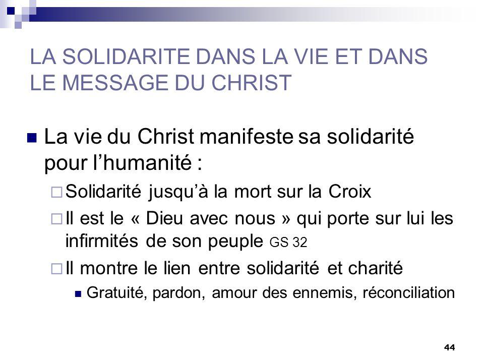 44 LA SOLIDARITE DANS LA VIE ET DANS LE MESSAGE DU CHRIST La vie du Christ manifeste sa solidarité pour lhumanité : Solidarité jusquà la mort sur la C