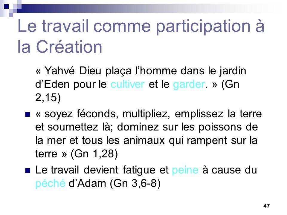 47 Le travail comme participation à la Création « Yahvé Dieu plaça lhomme dans le jardin dEden pour le cultiver et le garder. » (Gn 2,15) « soyez féco