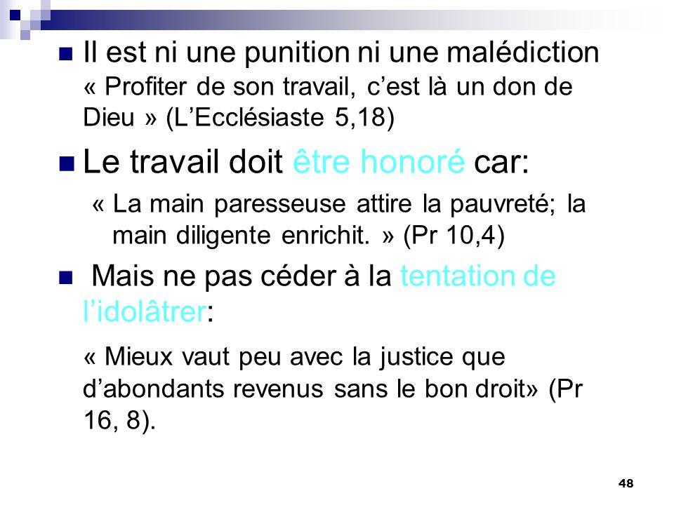 48 Il est ni une punition ni une malédiction « Profiter de son travail, cest là un don de Dieu » (LEcclésiaste 5,18) Le travail doit être honoré car: « La main paresseuse attire la pauvreté; la main diligente enrichit.