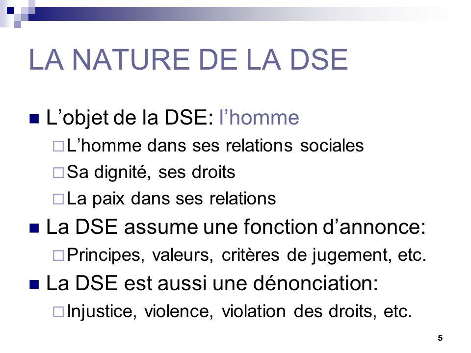 5 LA NATURE DE LA DSE Lobjet de la DSE: lhomme Lhomme dans ses relations sociales Sa dignité, ses droits La paix dans ses relations La DSE assume une