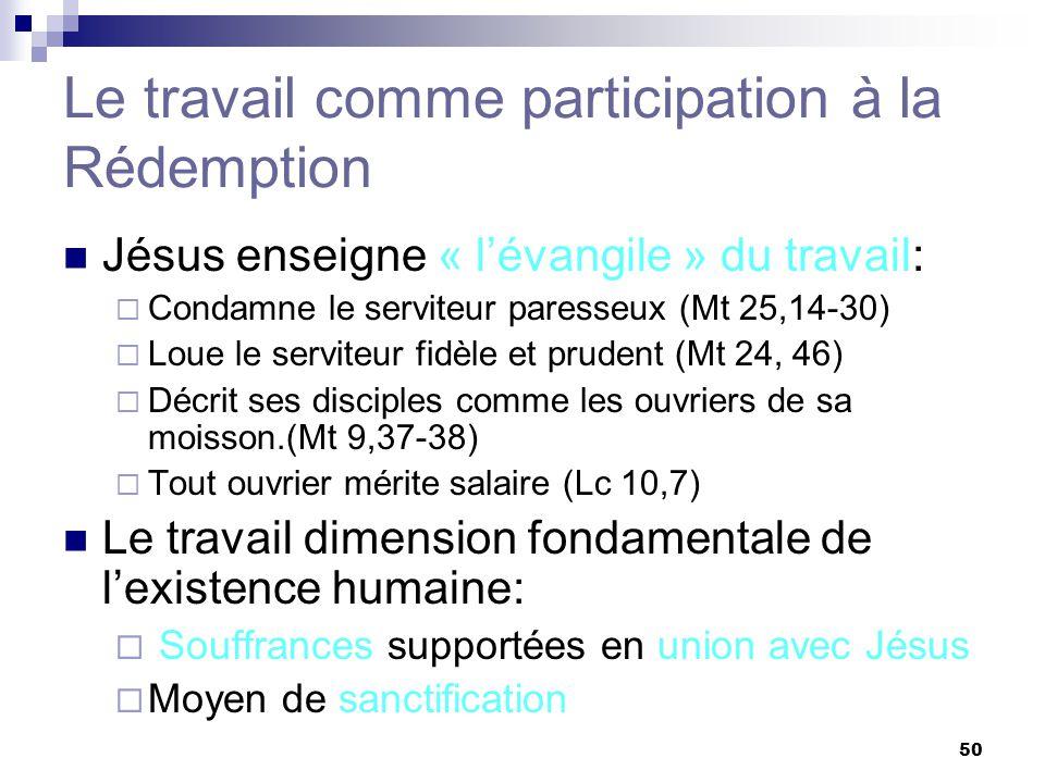 50 Le travail comme participation à la Rédemption Jésus enseigne « lévangile » du travail: Condamne le serviteur paresseux (Mt 25,14-30) Loue le servi