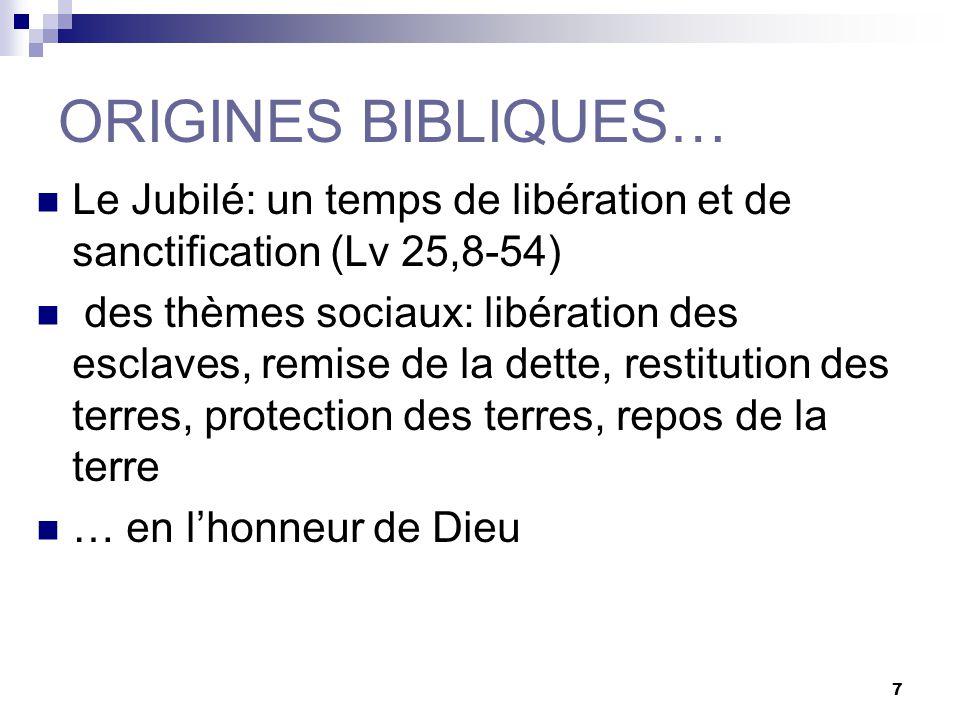 7 ORIGINES BIBLIQUES… Le Jubilé: un temps de libération et de sanctification (Lv 25,8-54) des thèmes sociaux: libération des esclaves, remise de la dette, restitution des terres, protection des terres, repos de la terre … en lhonneur de Dieu