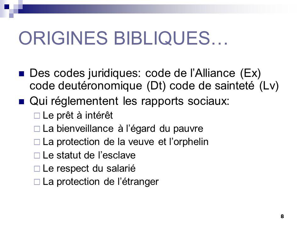 8 ORIGINES BIBLIQUES… Des codes juridiques: code de lAlliance (Ex) code deutéronomique (Dt) code de sainteté (Lv) Qui réglementent les rapports sociau