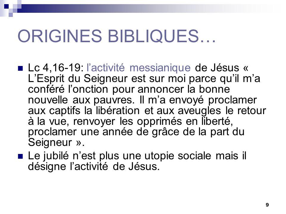 9 ORIGINES BIBLIQUES… Lc 4,16-19: lactivité messianique de Jésus « LEsprit du Seigneur est sur moi parce quil ma conféré lonction pour annoncer la bonne nouvelle aux pauvres.