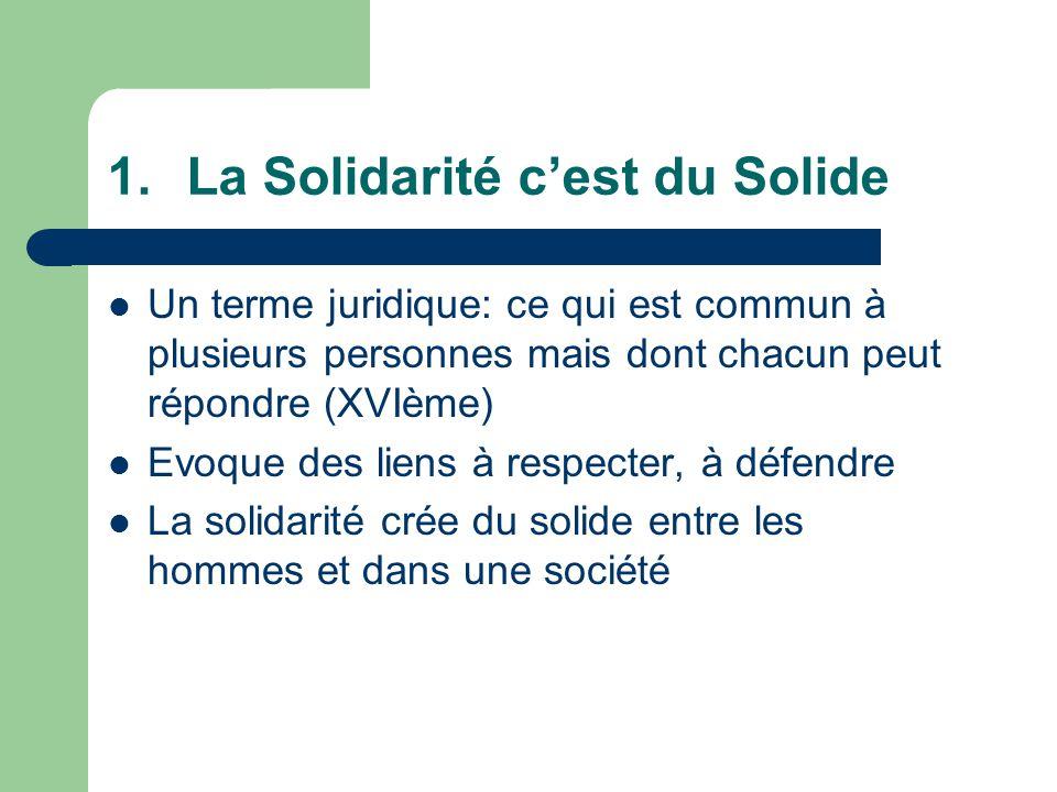 1.La Solidarité cest du Solide Un terme juridique: ce qui est commun à plusieurs personnes mais dont chacun peut répondre (XVIème) Evoque des liens à respecter, à défendre La solidarité crée du solide entre les hommes et dans une société