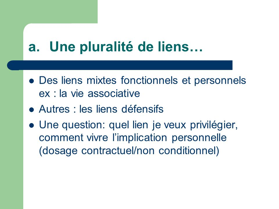 a.Une pluralité de liens… Des liens mixtes fonctionnels et personnels ex : la vie associative Autres : les liens défensifs Une question: quel lien je veux privilégier, comment vivre limplication personnelle (dosage contractuel/non conditionnel)