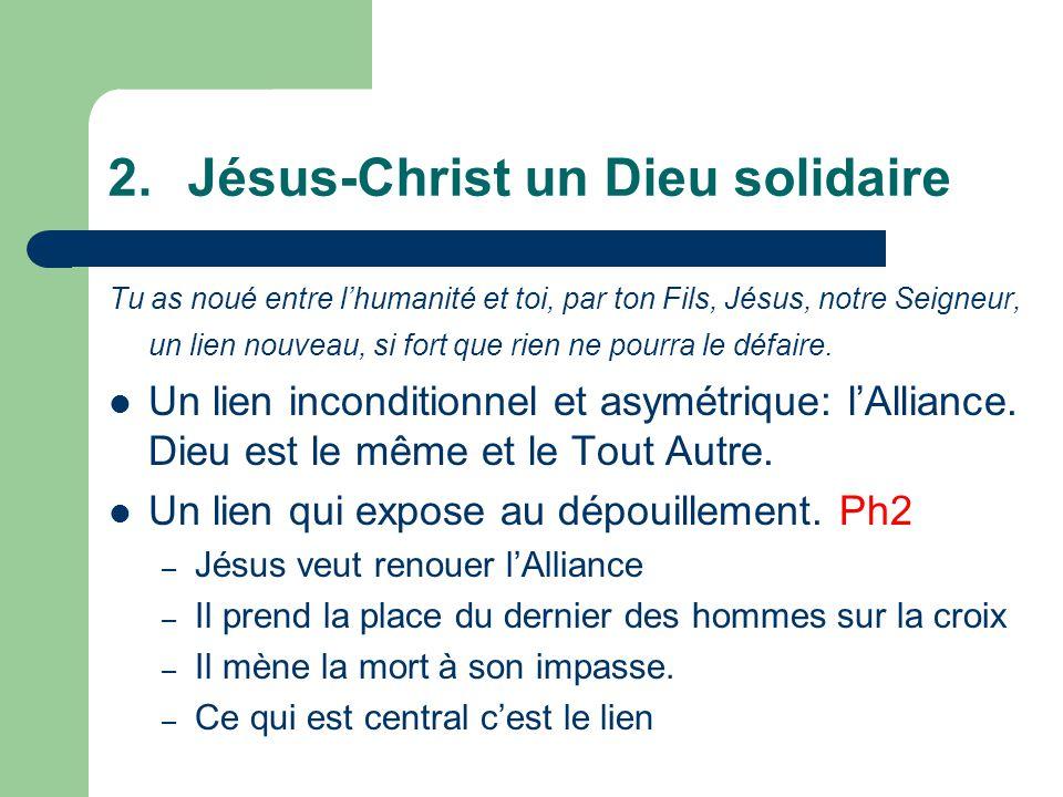 2.Jésus-Christ un Dieu solidaire Tu as noué entre lhumanité et toi, par ton Fils, Jésus, notre Seigneur, un lien nouveau, si fort que rien ne pourra le défaire.