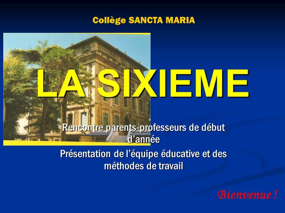 LA SIXIEME Rencontre parents-professeurs de début dannée Présentation de léquipe éducative et des méthodes de travail Collège SANCTA MARIA Bienvenue !