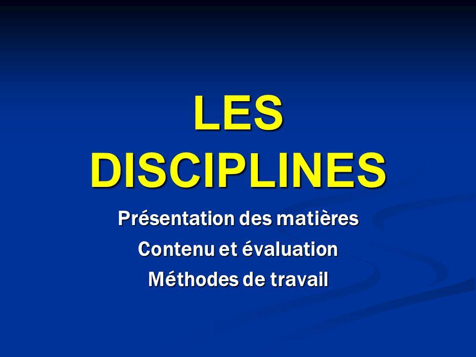 LES DISCIPLINES Présentation des matières Contenu et évaluation Méthodes de travail