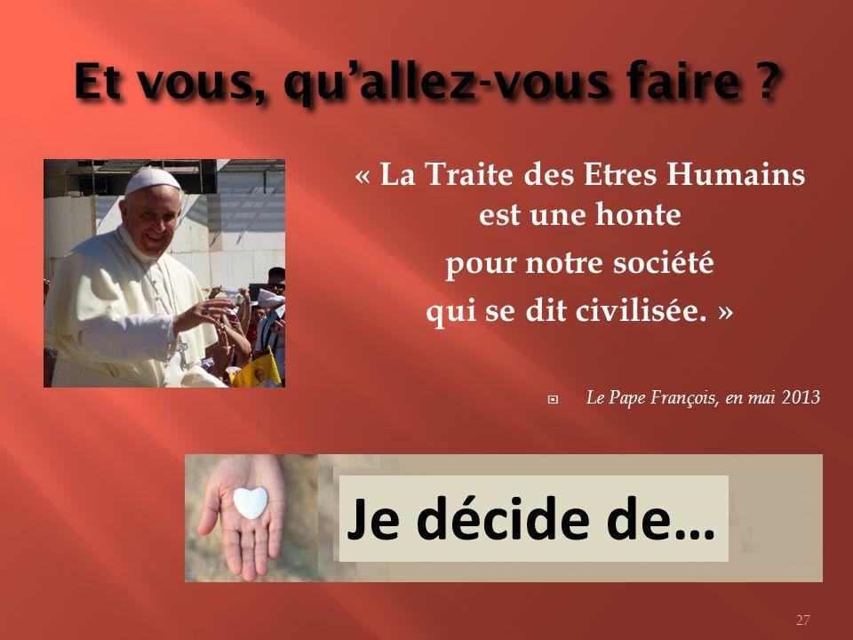 Et vous, quallez-vous faire ? « La Traite des Etres Humains est une honte pour notre société qui se dit civilisée. » Le Pape François, en mai 2013 Je