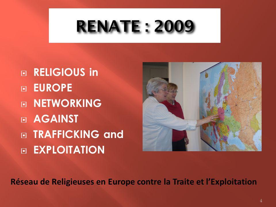 RENATE : 2009 RELIGIOUS in EUROPE NETWORKING AGAINST TRAFFICKING and EXPLOITATION Réseau de Religieuses en Europe contre la Traite et lExploitation 4