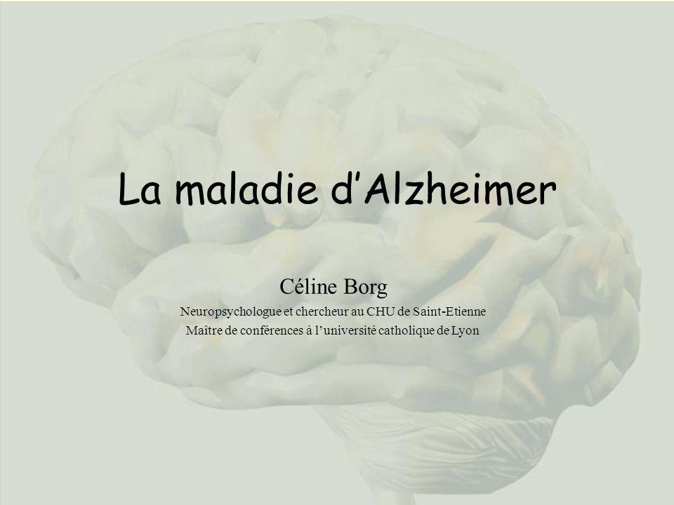 La maladie dAlzheimer Céline Borg Neuropsychologue et chercheur au CHU de Saint-Etienne Maître de conférences à luniversité catholique de Lyon