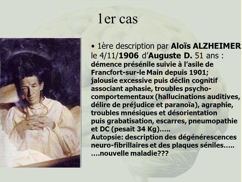 1er cas 1ère description par Aloïs ALZHEIMER le 4/11/1906 dAuguste D. 51 ans : démence présénile suivie à lasile de Francfort-sur-le Main depuis 1901;