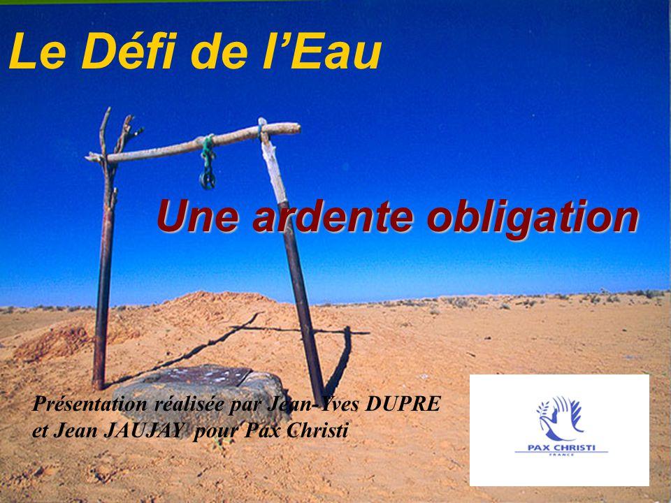 Le Défi de lEau Une ardente obligation Une ardente obligation Présentation réalisée par Jean-Yves DUPRE et Jean JAUJAY pour Pax Christi