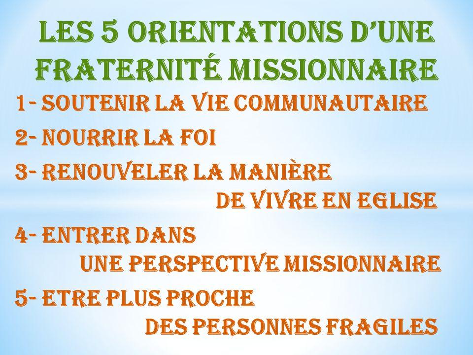 Les 5 orientations dune fraternité missionnaire 1- Soutenir la vie communautaire 2- Nourrir la foi 3- renouveler la manière de vivre en eglise 4- Entrer dans une perspective missionnaire 5- Etre plus proche des personnes fragiles