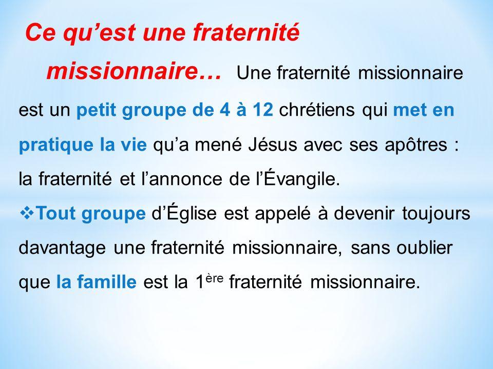Ce quest une fraternité missionnaire… Une fraternité missionnaire est un petit groupe de 4 à 12 chrétiens qui met en pratique la vie qua mené Jésus avec ses apôtres : la fraternité et lannonce de lÉvangile.
