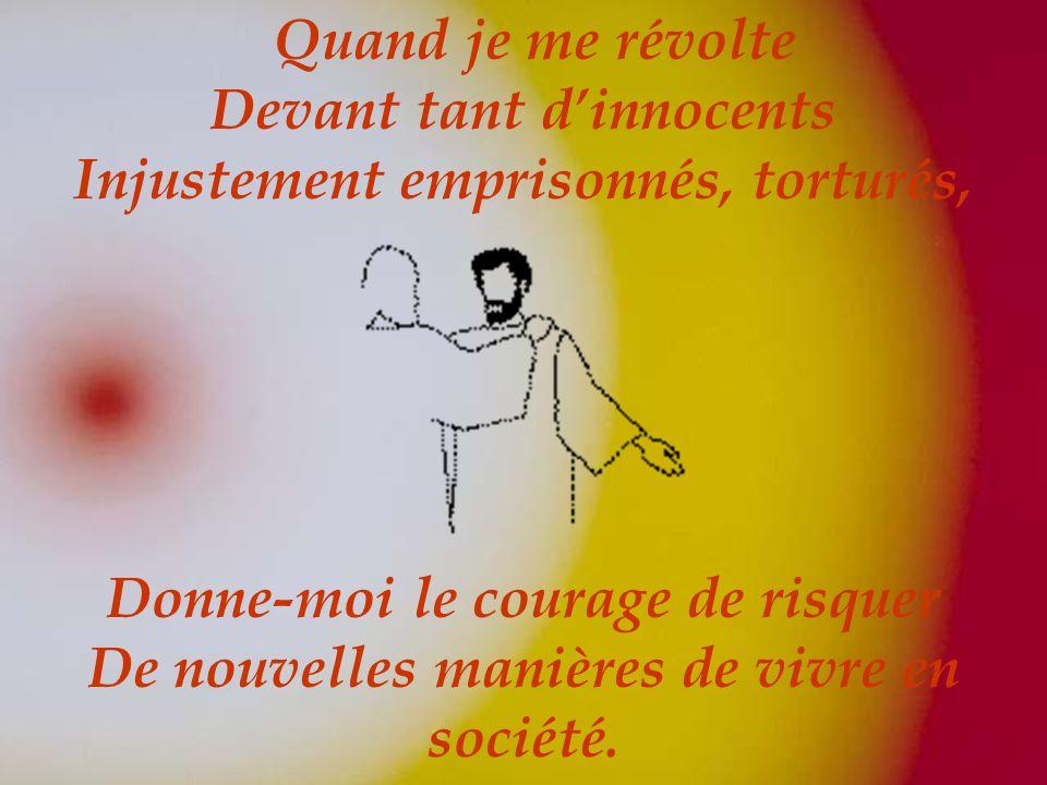 Quand je me révolte Devant tant dinnocents Injustement emprisonnés, torturés, Donne-moi le courage de risquer De nouvelles manières de vivre en société.