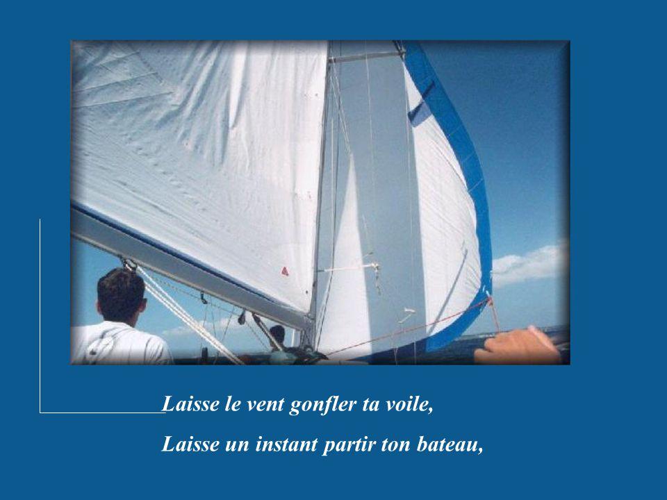 Laisse le vent gonfler ta voile, Laisse un instant partir ton bateau,