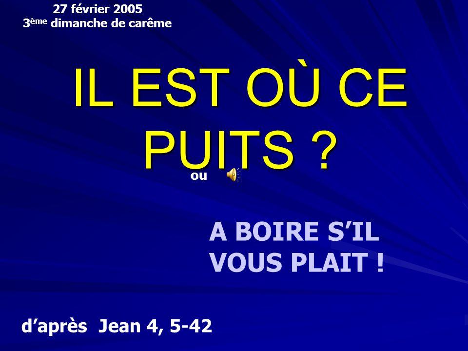 27 février 2005 3 ème dimanche de carême daprès Jean 4, 5-42 ou A BOIRE SIL VOUS PLAIT .