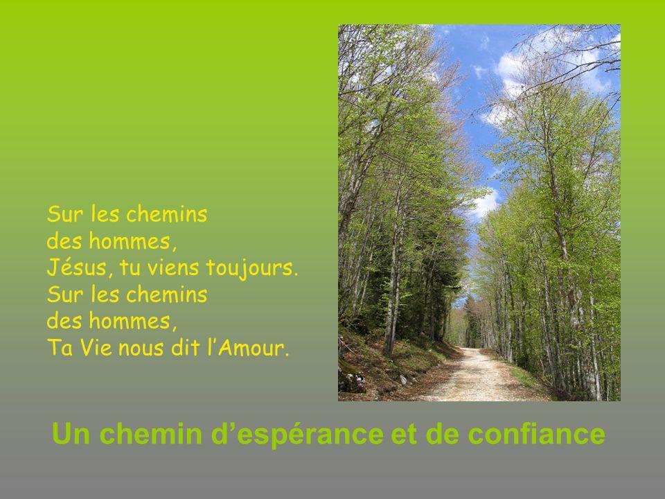 Un chemin despérance et de confiance Sur les chemins des hommes, Jésus, tu viens toujours. Sur les chemins des hommes, Ta Vie nous dit lAmour.