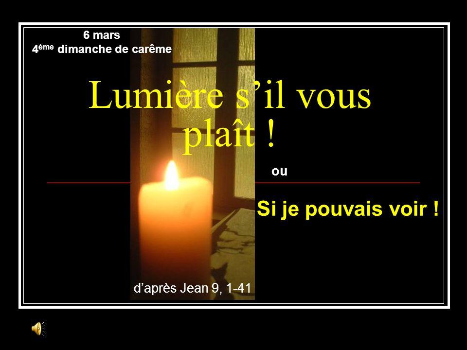 Lumière sil vous plaît ! daprès Jean 9, 1-41 6 mars 4 ème dimanche de carême ou Si je pouvais voir !