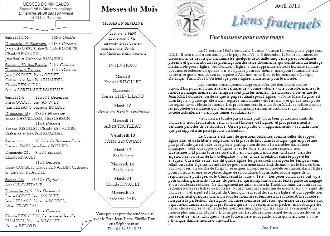 Vous pouvez prendre rendez-vous avec le Père Jean-Pierre Zimille-Tran en téléphonant au Tél : 01.34.83.19.23 MESSES EN SEMAINE Le Mardi à 9h30 Le Mercredi à 9h au presbytère de Gazeran dans la salle St Benoît et le Mardi du Relais Tendresse INTENTIONS Mardi 3 Yvonne RIBOLLET Mercredi 4 Renée CHEVILLARD Mardi 10 Messe au Relais Tendresse Mercredi 11 Albert TROFLEAU Vendredi 13 Messe à la Cerisaie Mardi 17 Pas de messe Mercredi 18 Pas de messe Mardi 24 Claude RIVAULT Mercredi 25 Frédéric DAIN Avril 2012 Une boussole pour notre temps Le 11 octobre 1962 souvrait le Concile Vatican II, voulu par le pape Jean XXIII.