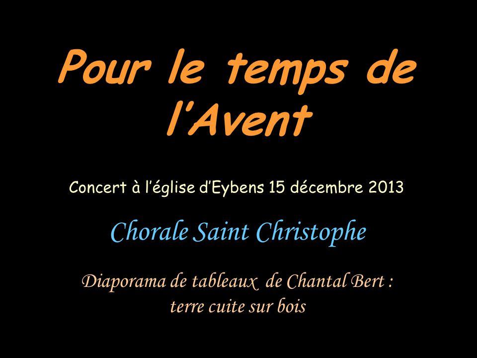 Pour le temps de lAvent Chorale Saint Christophe Diaporama de tableaux de Chantal Bert : terre cuite sur bois Concert à léglise dEybens 15 décembre 20