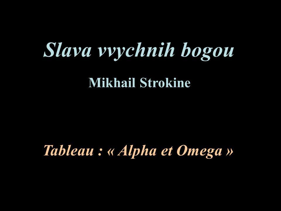 Slava vvychnih bogou Tableau : « Alpha et Omega » Mikhail Strokine