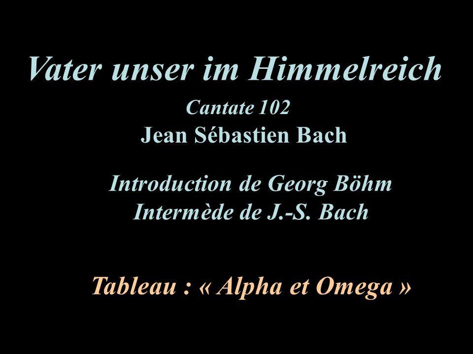 Vater unser im Himmelreich Tableau : « Alpha et Omega » Jean Sébastien Bach Cantate 102 Introduction de Georg Böhm Intermède de J.-S. Bach