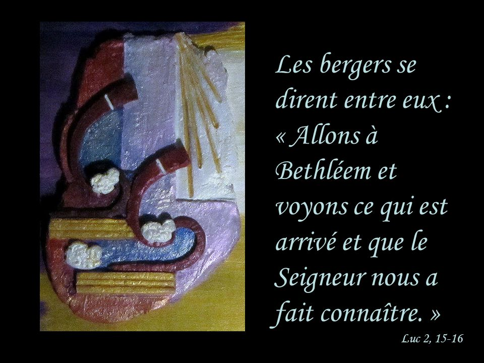 Les bergers se dirent entre eux : « Allons à Bethléem et voyons ce qui est arrivé et que le Seigneur nous a fait connaître. » Luc 2, 15-16