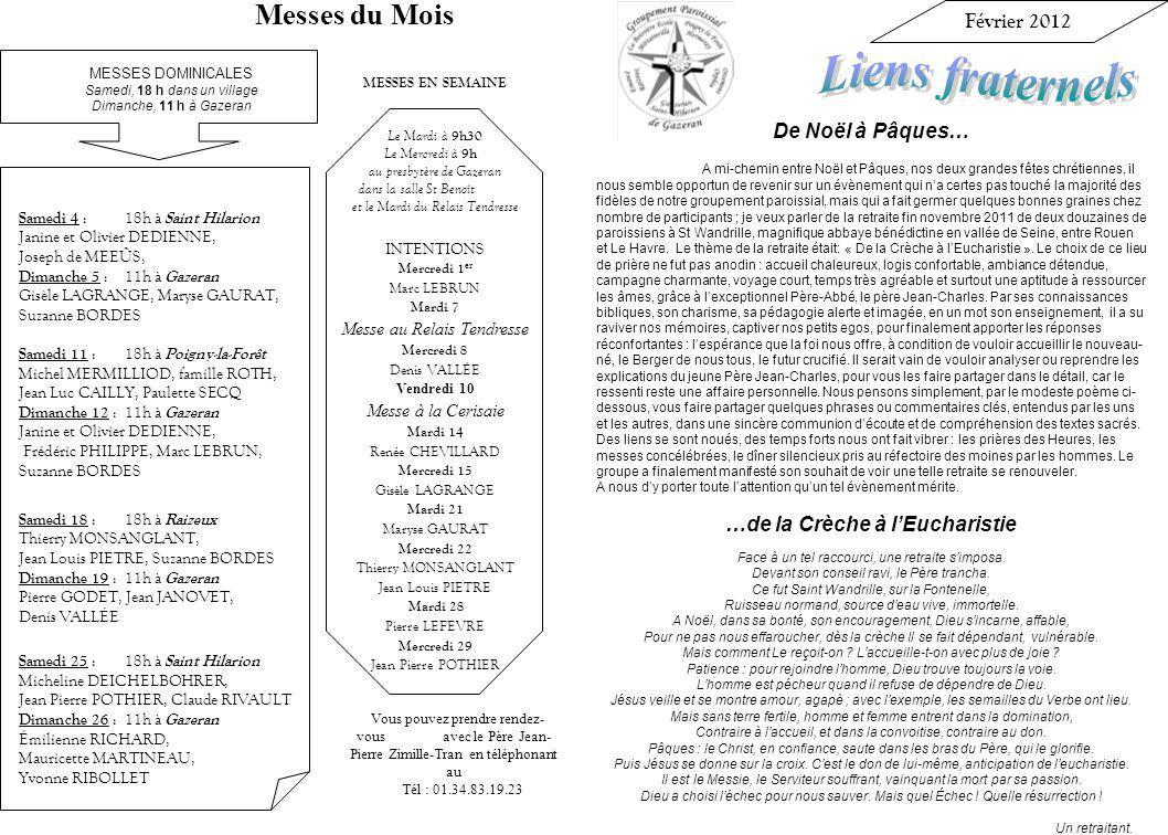 Vous pouvez prendre rendez- vous avec le Père Jean- Pierre Zimille-Tran en téléphonant au Tél : 01.34.83.19.23 MESSES EN SEMAINE Le Mardi à 9h30 Le Mercredi à 9h au presbytère de Gazeran dans la salle St Benoît et le Mardi du Relais Tendresse INTENTIONS Mercredi 1 er Marc LEBRUN Mardi 7 Messe au Relais Tendresse Mercredi 8 Denis VALLÉE Vendredi 10 Messe à la Cerisaie Mardi 14 Renée CHEVILLARD Mercredi 15 Gisèle LAGRANGE Mardi 21 Maryse GAURAT Mercredi 22 Thierry MONSANGLANT Jean Louis PIETRE Mardi 28 Pierre LEFEVRE Mercredi 29 Jean Pierre POTHIER Février 2012 De Noël à Pâques… A mi-chemin entre Noël et Pâques, nos deux grandes fêtes chrétiennes, il nous semble opportun de revenir sur un évènement qui na certes pas touché la majorité des fidèles de notre groupement paroissial, mais qui a fait germer quelques bonnes graines chez nombre de participants ; je veux parler de la retraite fin novembre 2011 de deux douzaines de paroissiens à St Wandrille, magnifique abbaye bénédictine en vallée de Seine, entre Rouen et Le Havre.