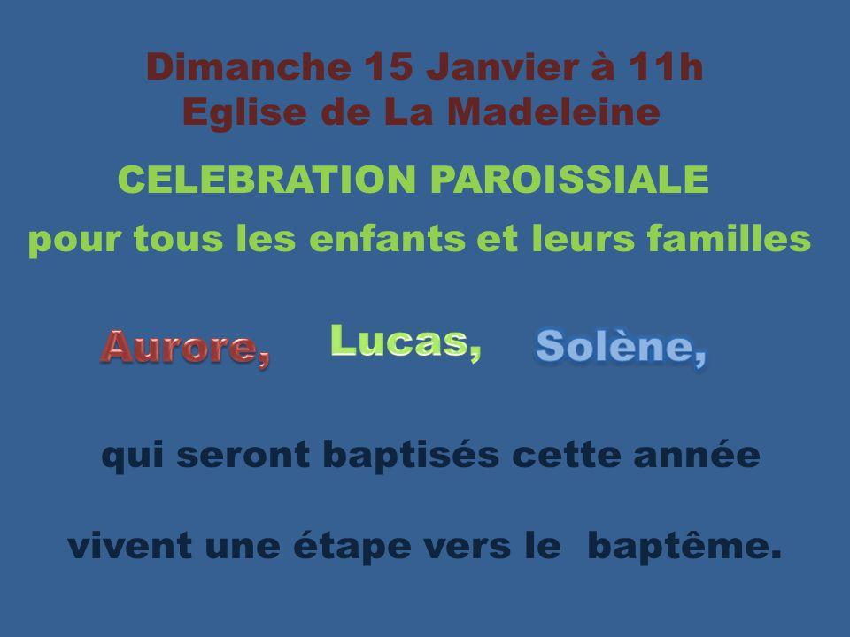 Dimanche 15 Janvier à 11h Eglise de La Madeleine CELEBRATION PAROISSIALE pour tous les enfants et leurs familles qui seront baptisés cette année vivent une étape vers le baptême.