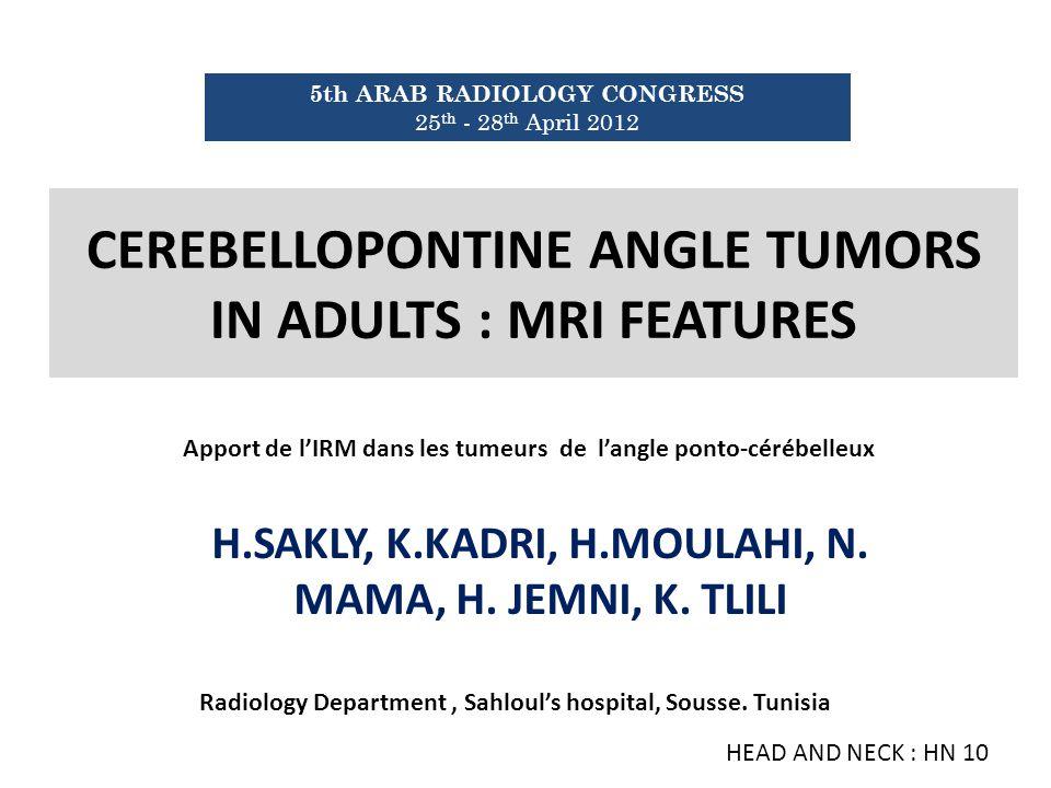 CEREBELLOPONTINE ANGLE TUMORS IN ADULTS : MRI FEATURES H.SAKLY, K.KADRI, H.MOULAHI, N. MAMA, H. JEMNI, K. TLILI 5th ARAB RADIOLOGY CONGRESS 25 th - 28