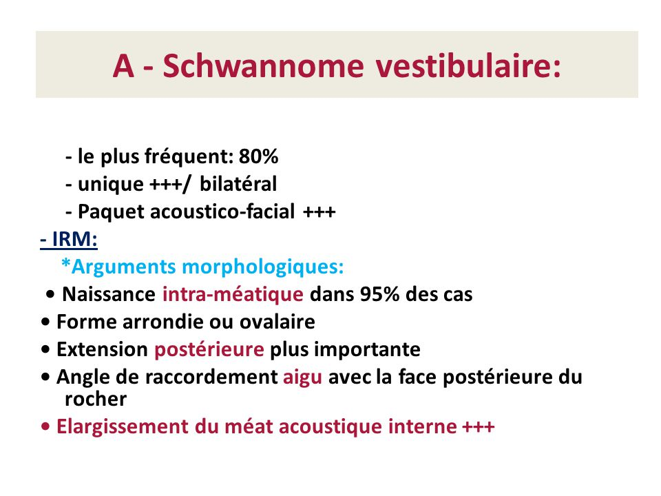 A - Schwannome vestibulaire: - le plus fréquent: 80% - unique +++/ bilatéral - Paquet acoustico-facial +++ - IRM: *Arguments morphologiques: Naissance