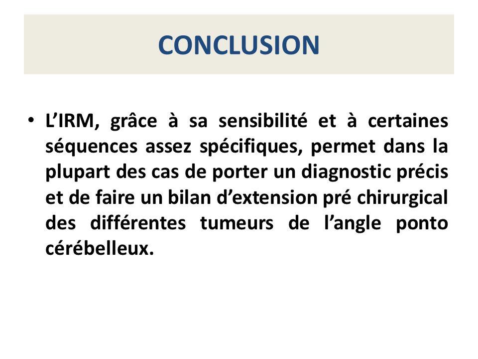 CONCLUSION LIRM, grâce à sa sensibilité et à certaines séquences assez spécifiques, permet dans la plupart des cas de porter un diagnostic précis et d