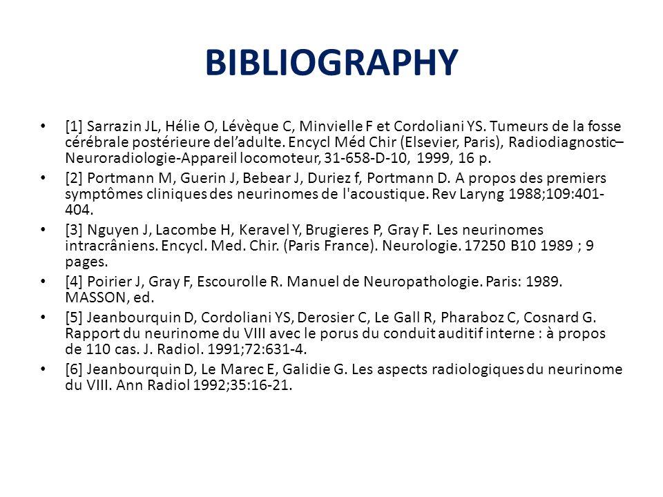 BIBLIOGRAPHY [1] Sarrazin JL, Hélie O, Lévèque C, Minvielle F et Cordoliani YS. Tumeurs de la fosse cérébrale postérieure deladulte. Encycl Méd Chir (