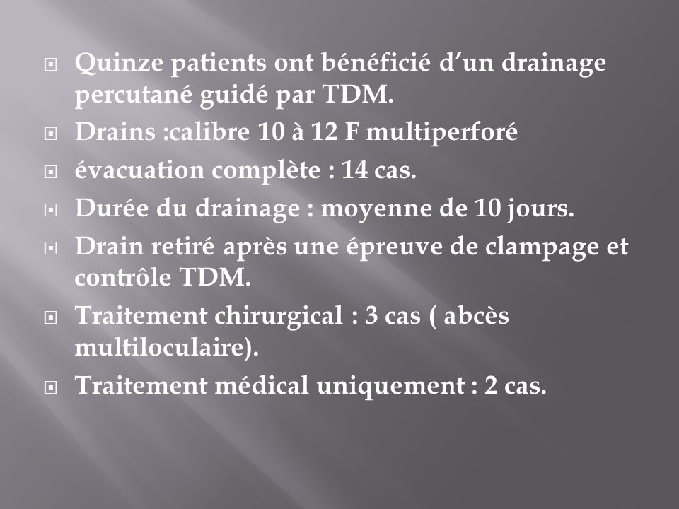 Quinze patients ont bénéficié dun drainage percutané guidé par TDM. Drains :calibre 10 à 12 F multiperforé évacuation complète : 14 cas. Durée du drai