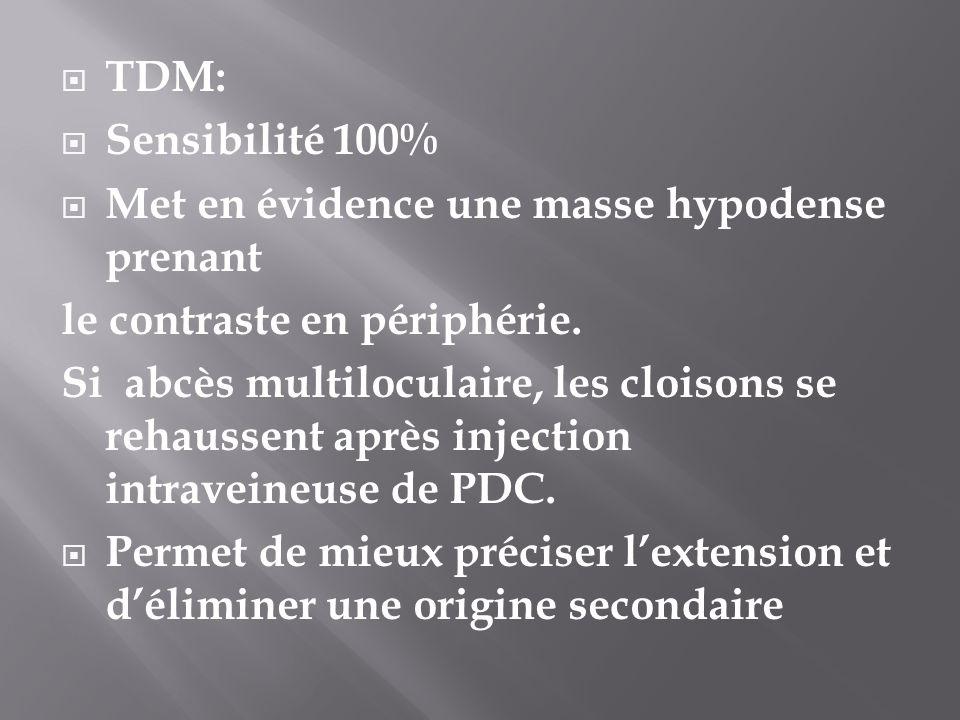TDM: Sensibilité 100% Met en évidence une masse hypodense prenant le contraste en périphérie. Si abcès multiloculaire, les cloisons se rehaussent aprè