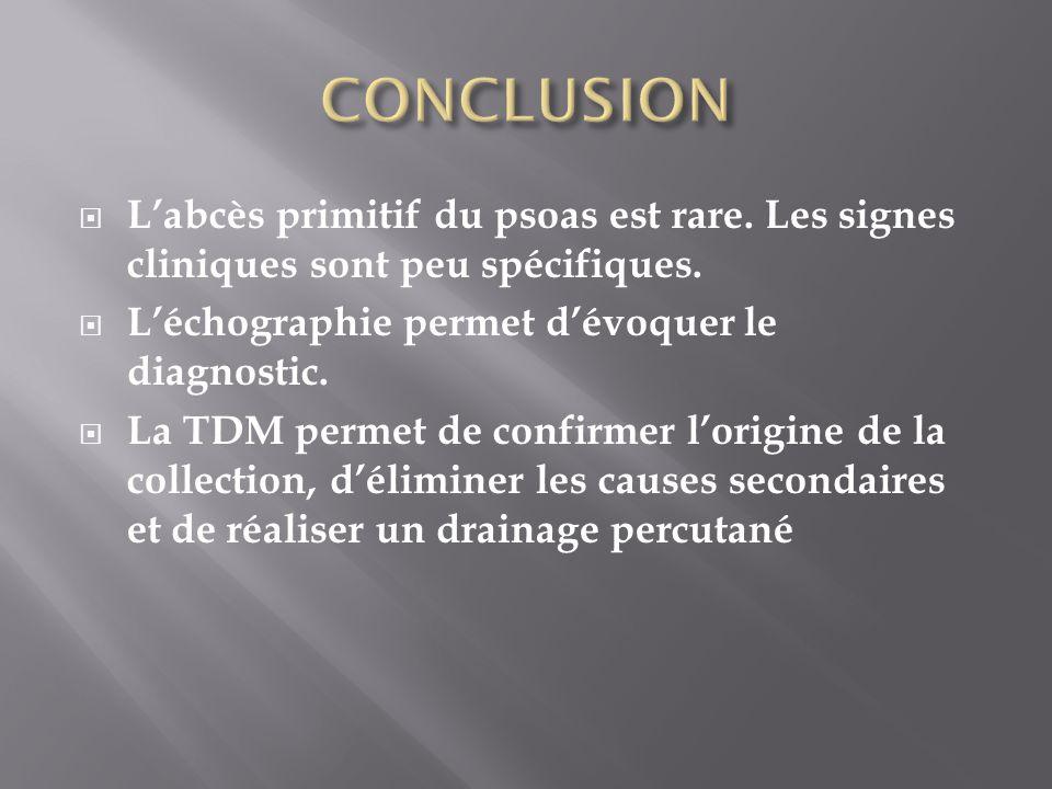Labcès primitif du psoas est rare. Les signes cliniques sont peu spécifiques. Léchographie permet dévoquer le diagnostic. La TDM permet de confirmer l