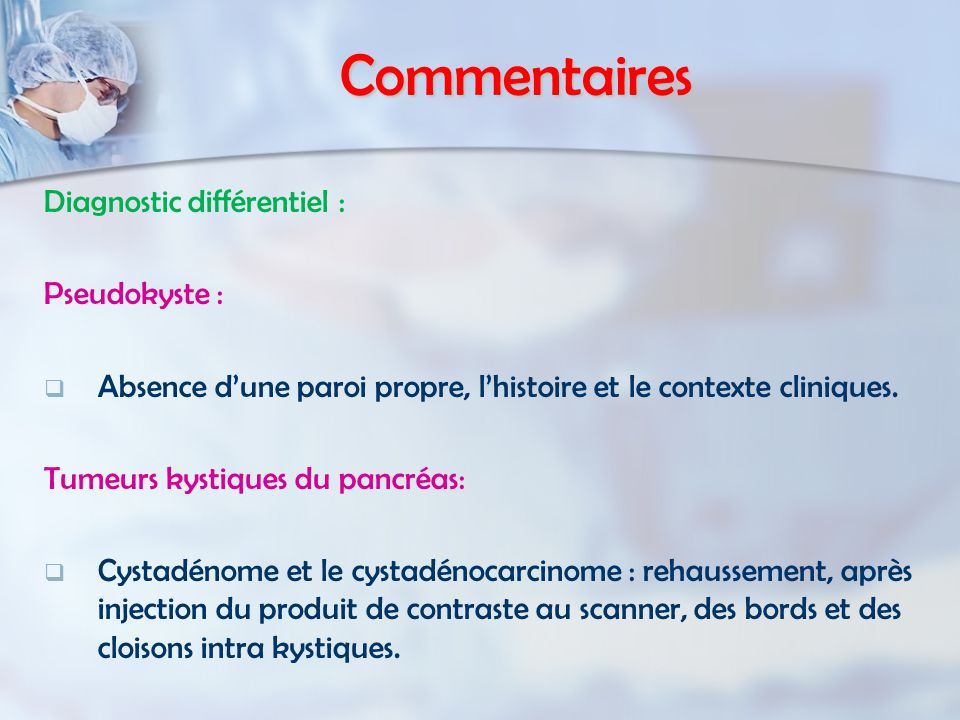 Commentaires Diagnostic différentiel : Pseudokyste : Absence dune paroi propre, lhistoire et le contexte cliniques.