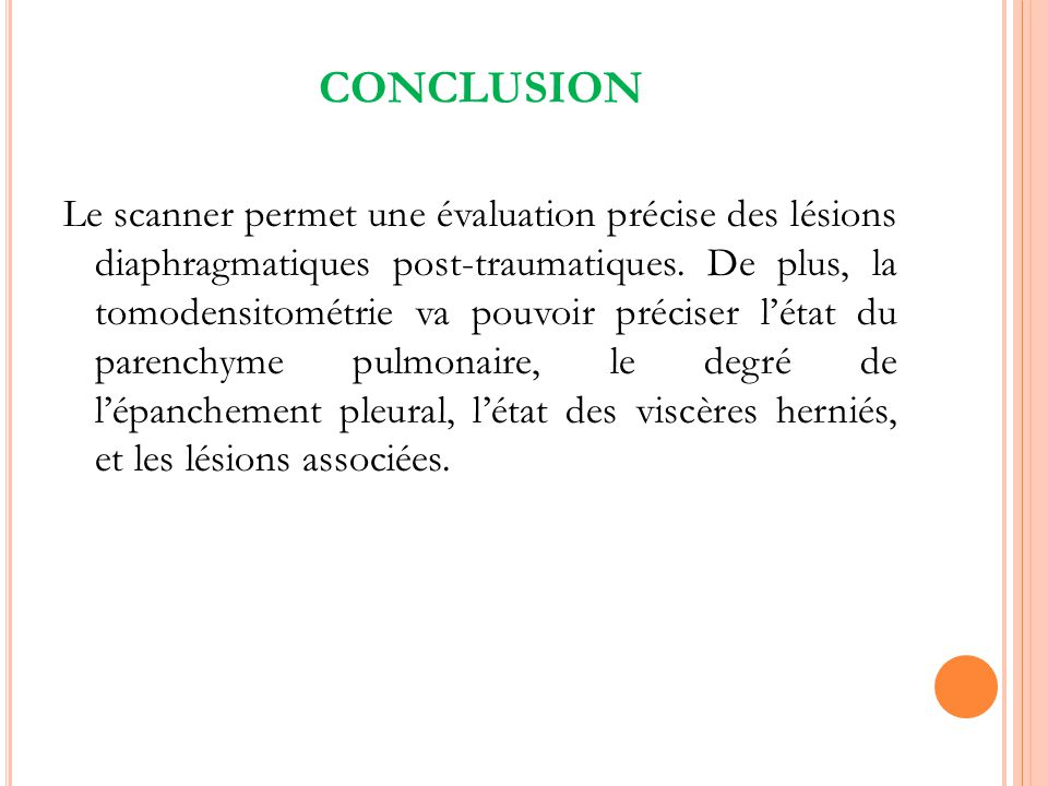 CONCLUSION Le scanner permet une évaluation précise des lésions diaphragmatiques post-traumatiques. De plus, la tomodensitométrie va pouvoir préciser