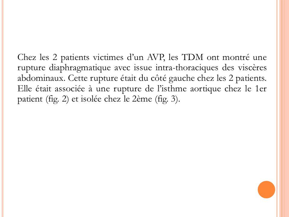 Chez les 2 patients victimes dun AVP, les TDM ont montré une rupture diaphragmatique avec issue intra-thoraciques des viscères abdominaux. Cette ruptu